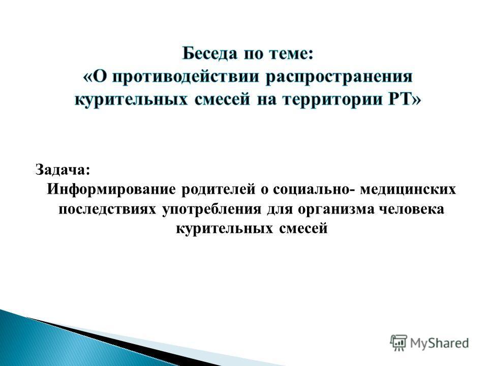 Задача: Информирование родителей о социально- медицинских последствиях употребления для организма человека курительных смесей