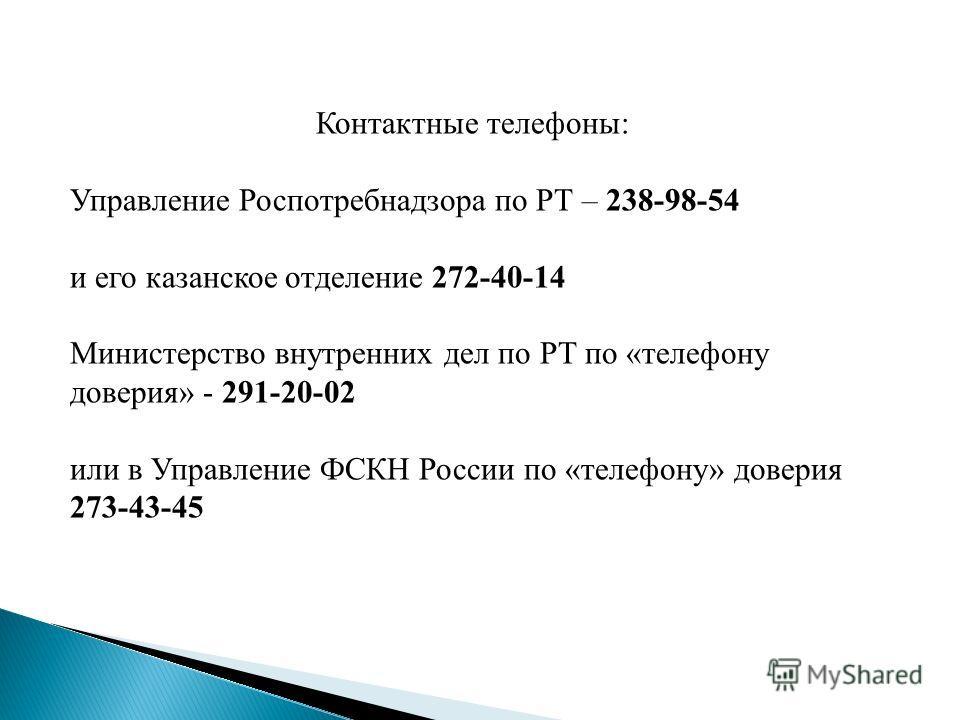 Контактные телефоны: Управление Роспотребнадзора по РТ – 238-98-54 и его казанское отделение 272-40-14 Министерство внутренних дел по РТ по «телефону доверия» - 291-20-02 или в Управление ФСКН России по «телефону» доверия 273-43-45