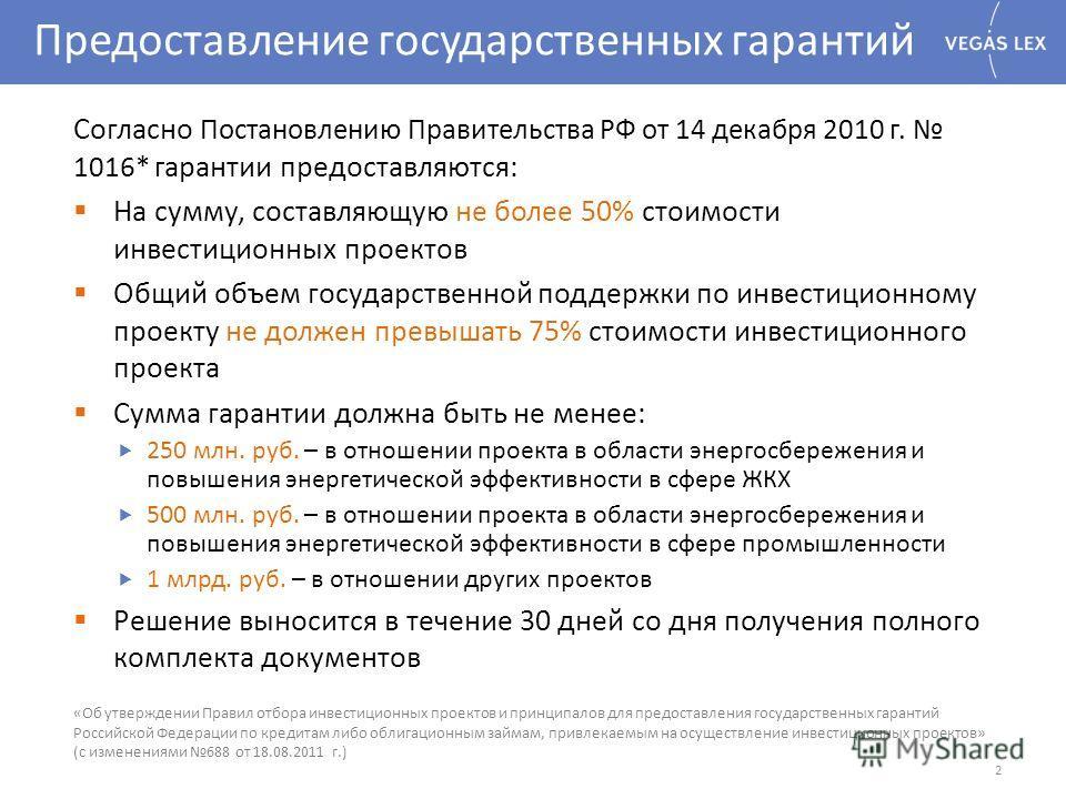 Предоставление государственных гарантий Согласно Постановлению Правительства РФ от 14 декабря 2010 г. 1016* г арантии предоставляются: На сумму, составляющую не более 50% стоимости инвестиционных проектов Общий объем государственной поддержки по инве