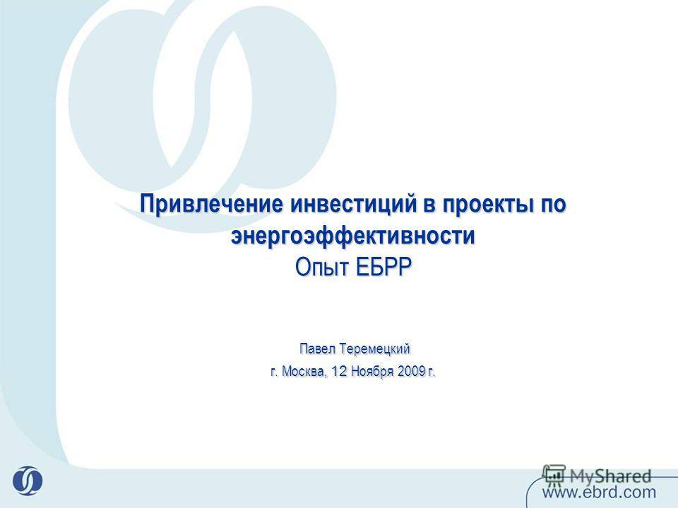 Привлечение инвестиций в проекты по энергоэффективности Опыт ЕБРР Павел Теремецкий г. Москва, 12 Ноября 2009 г.