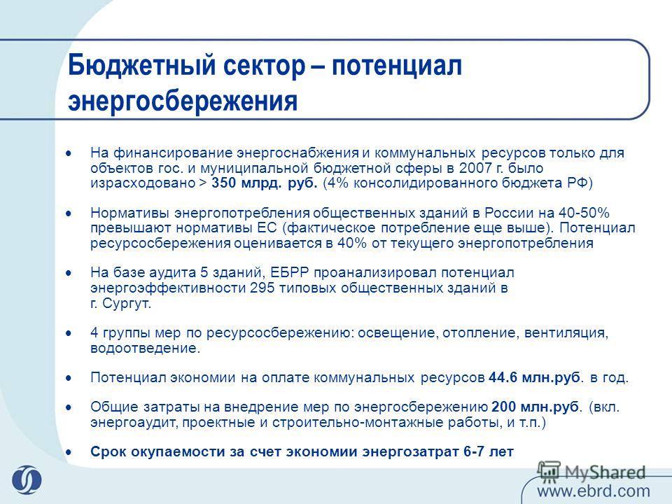 Бюджетный сектор – потенциал энергосбережения На финансирование энергоснабжения и коммунальных ресурсов только для объектов гос. и муниципальной бюджетной сферы в 2007 г. было израсходовано > 350 млрд. руб. (4% консолидированного бюджета РФ) Норматив