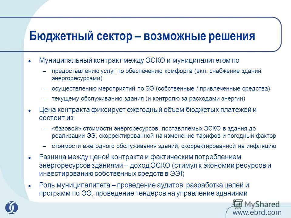 Бюджетный сектор – возможные решения Муниципальный контракт между ЭСКО и муниципалитетом по –предоставлению услуг по обеспечению комфорта (вкл. снабжение зданий энергоресурсами) –осуществлению мероприятий по ЭЭ (собственные / привлеченные средства) –