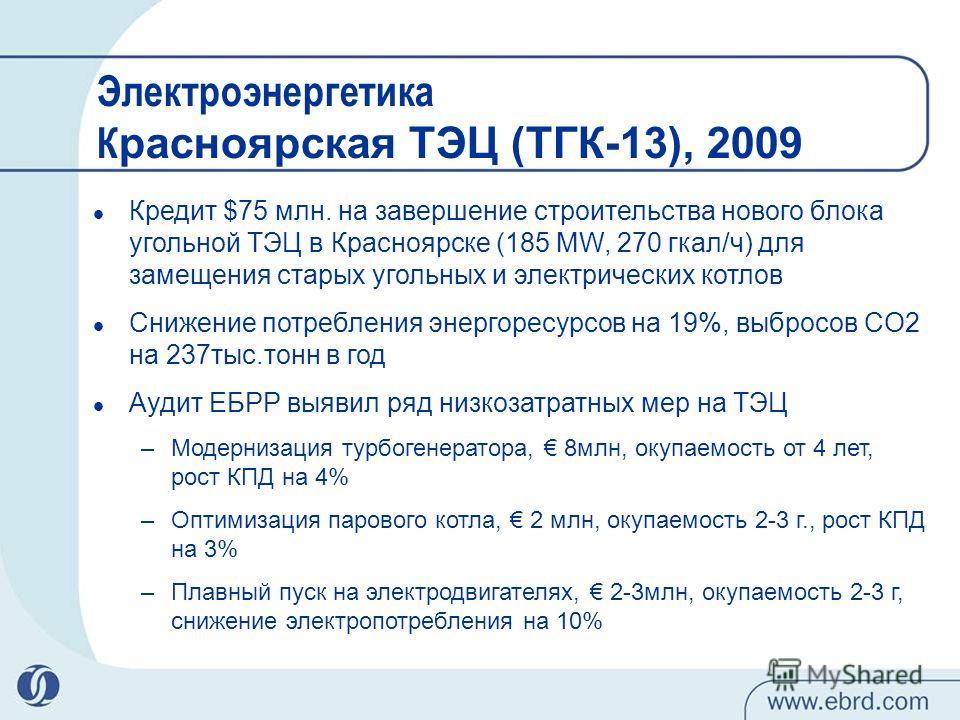 Электроэнергетика К расноярская ТЭЦ (ТГК-13), 2009 Кредит $75 млн. на завершение строительства нового блока угольной ТЭЦ в Красноярске (185 MW, 270 гкал/ч) для замещения старых угольных и электрических котлов Снижение потребления энергоресурсов на 19