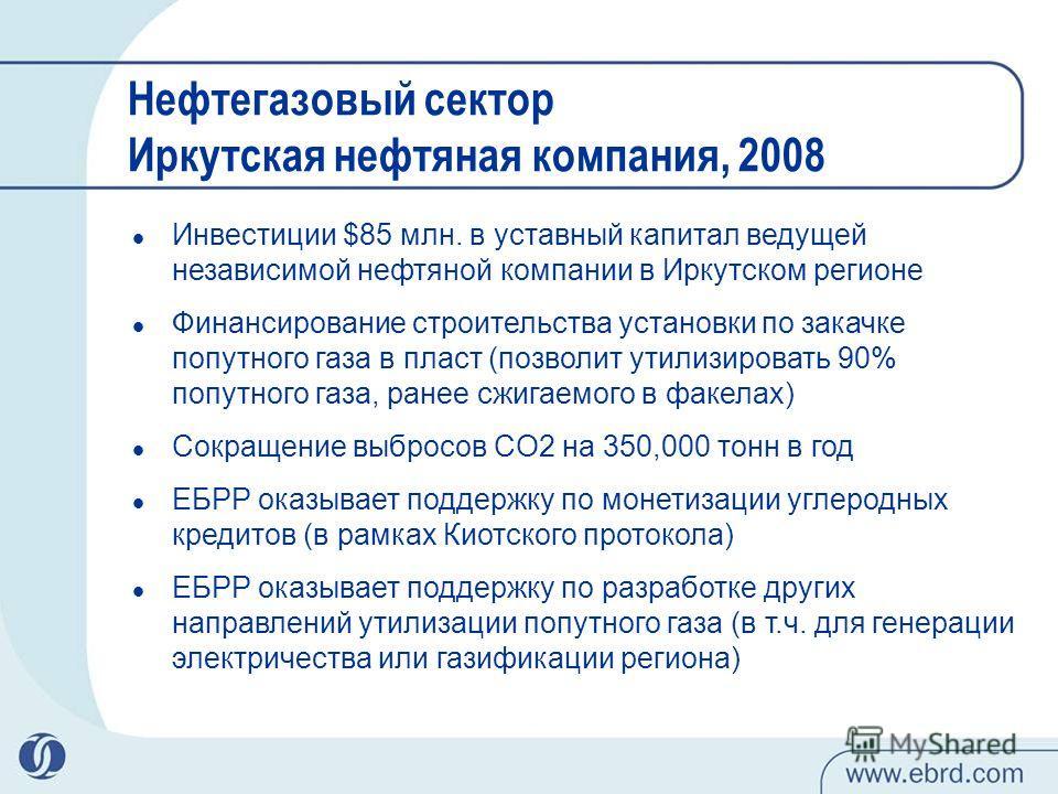 Нефтегазовый сектор Иркутская нефтяная компания, 2008 Инвестиции $85 млн. в уставный капитал ведущей независимой нефтяной компании в Иркутском регионе Финансирование строительства установки по закачке попутного газа в пласт (позволит утилизировать 90