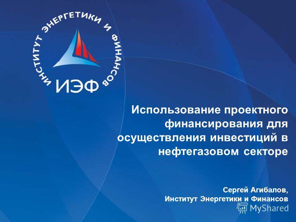 Использование проектного финансирования для осуществления инвестиций в нефтегазовом секторе Сергей Агибалов, Институт Энергетики и Финансов