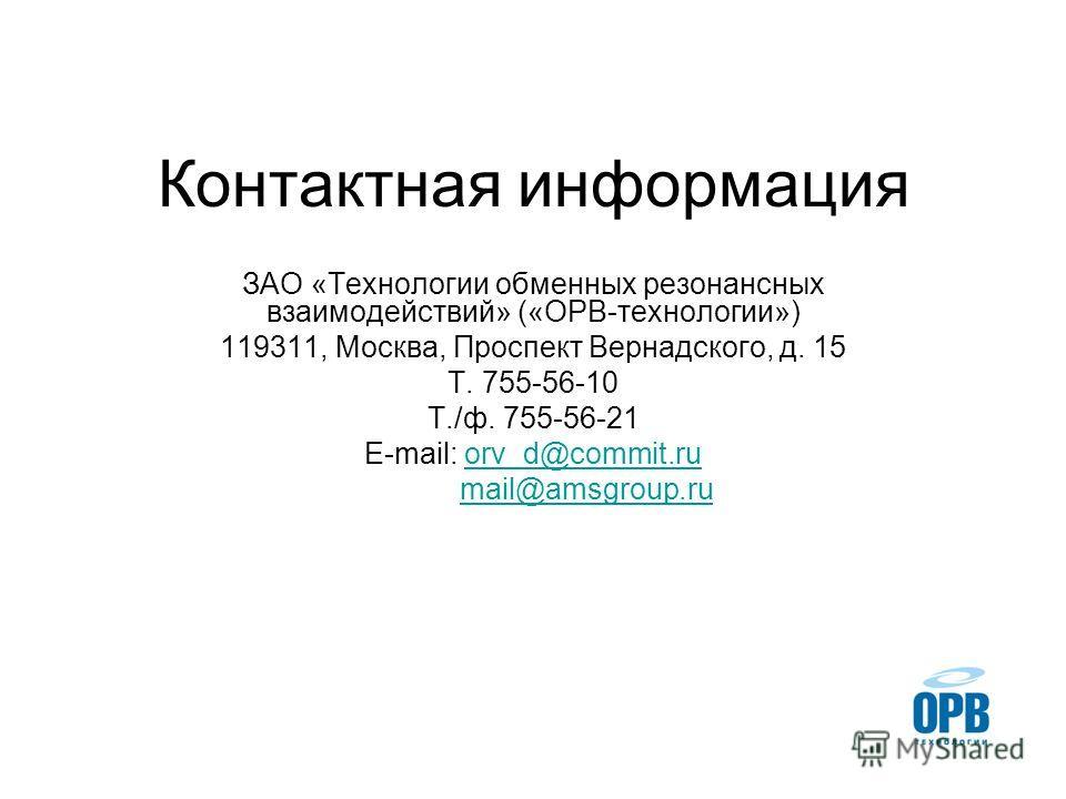 Контактная информация ЗАО «Технологии обменных резонансных взаимодействий» («ОРВ-технологии») 119311, Москва, Проспект Вернадского, д. 15 Т. 755-56-10 Т./ф. 755-56-21 E-mail: orv_d@commit.ruorv_d@commit.ru mail@amsgroup.ru