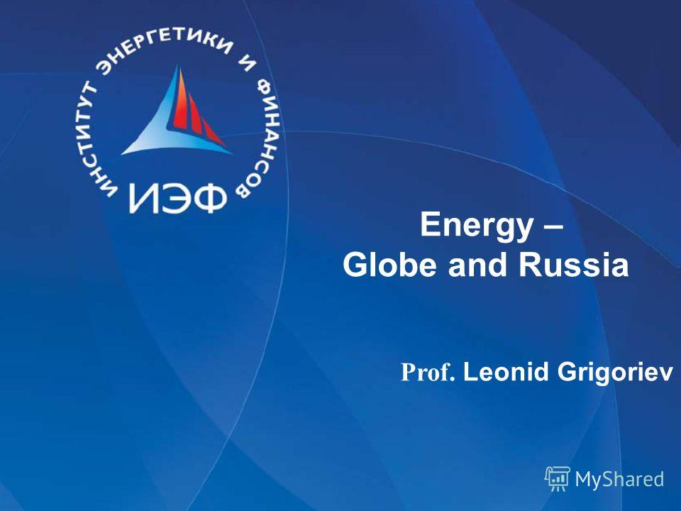 Energy – Globe and Russia Prof. Leonid Grigoriev