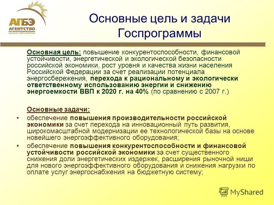 Основные цель и задачи Госпрограммы Основная цель: повышение конкурентоспособности, финансовой устойчивости, энергетической и экологической безопасности российской экономики, рост уровня и качества жизни населения Российской Федерации за счет реализа