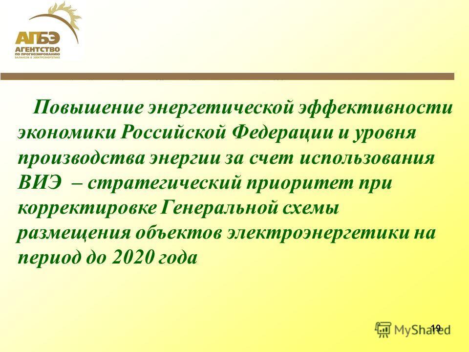 19 Повышение энергетической эффективности экономики Российской Федерации и уровня производства энергии за счет использования ВИЭ – стратегический приоритет при корректировке Генеральной схемы размещения объектов электроэнергетики на период до 2020 го