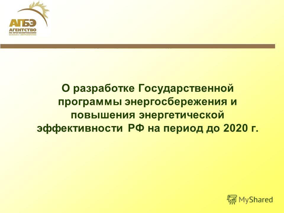 О разработке Государственной программы энергосбережения и повышения энергетической эффективности РФ на период до 2020 г.