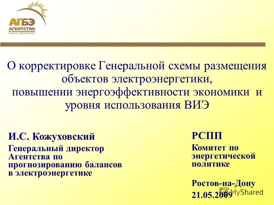 О корректировке Генеральной схемы размещения объектов электроэнергетики, повышении энергоэффективности экономики и уровня использования ВИЭ И.С. Кожуховский Генеральный директор Агентства по прогнозированию балансов в электроэнергетике РСПП Комитет п