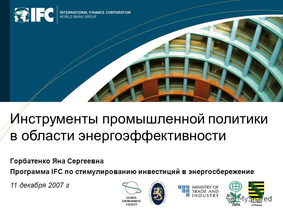 1 Инструменты промышленной политики в области энергоэффективности Горбатенко Яна Сергеевна Программа IFC по стимулированию инвестиций в энергосбережение 11 декабря 2007 г
