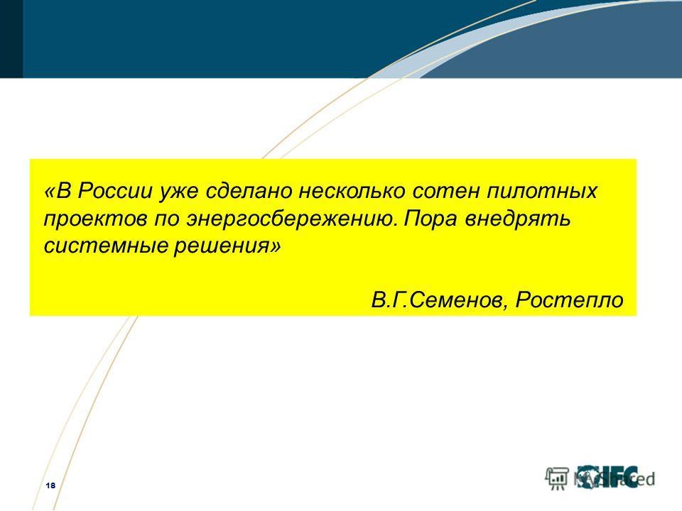 18 «В России уже сделано несколько сотен пилотных проектов по энергосбережению. Пора внедрять системные решения» В.Г.Семенов, Ростепло