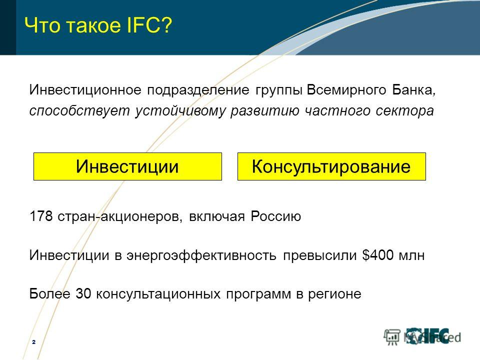 2 Что такое IFC? Инвестиционное подразделение группы Всемирного Банка, способствует устойчивому развитию частного сектора 178 стран-акционеров, включая Россию Инвестиции в энергоэффективность превысили $400 млн Более 30 консультационных программ в ре