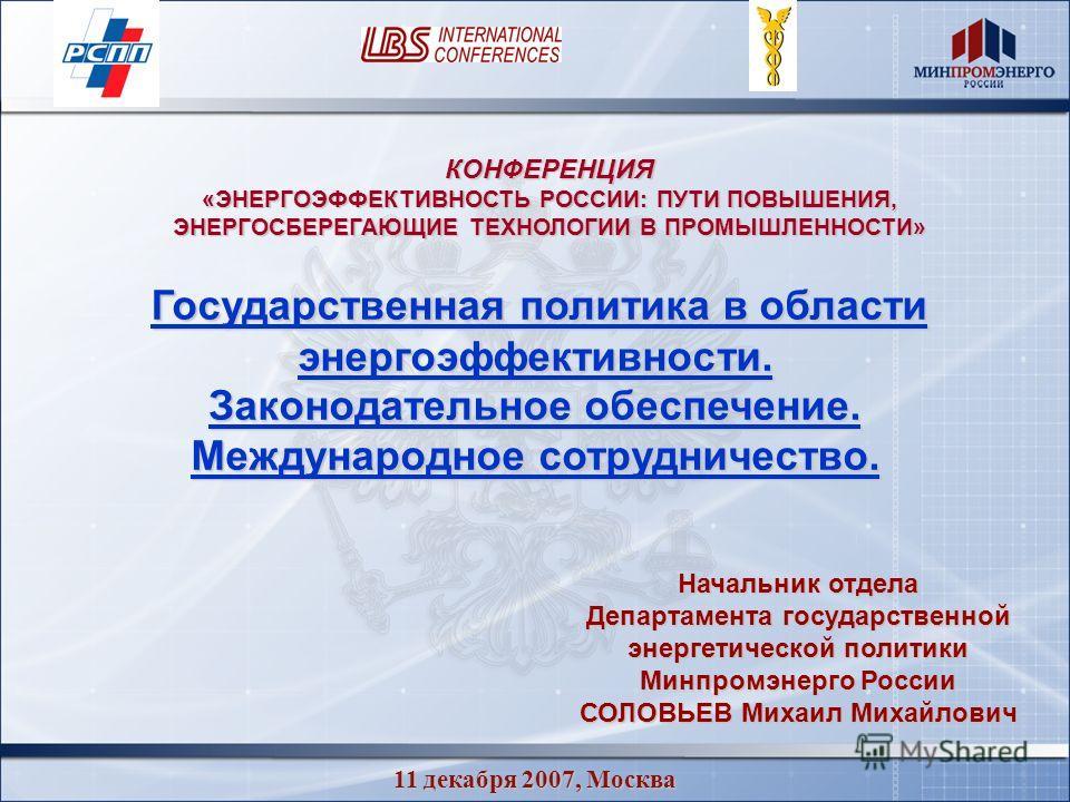 11 декабря 2007, Москва Государственная политика в области энергоэффективности. Государственная политика в области энергоэффективности. Законодательное обеспечение. Международное сотрудничество. Начальник отдела Департамента государственной энергетич