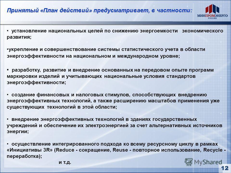3 Принятый «План действий» предусматривает, в частности: установление национальных целей по снижению энергоемкости экономического развития; укрепление и совершенствование системы статистического учета в области энергоэффективности на национальном и м