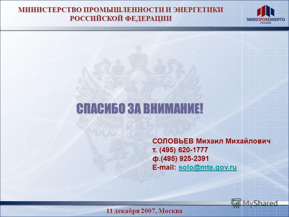 11 декабря 2007, Москва МИНИСТЕРСТВО ПРОМЫШЛЕННОСТИ И ЭНЕРГЕТИКИ РОССИЙСКОЙ ФЕДЕРАЦИИ СПАСИБО ЗА ВНИМАНИЕ! СОЛОВЬЕВ Михаил Михайлович т. (495) 620-1777 ф.(495) 925-2391 E-mail: solo@mte.gov.ru solo@mte.gov.ru