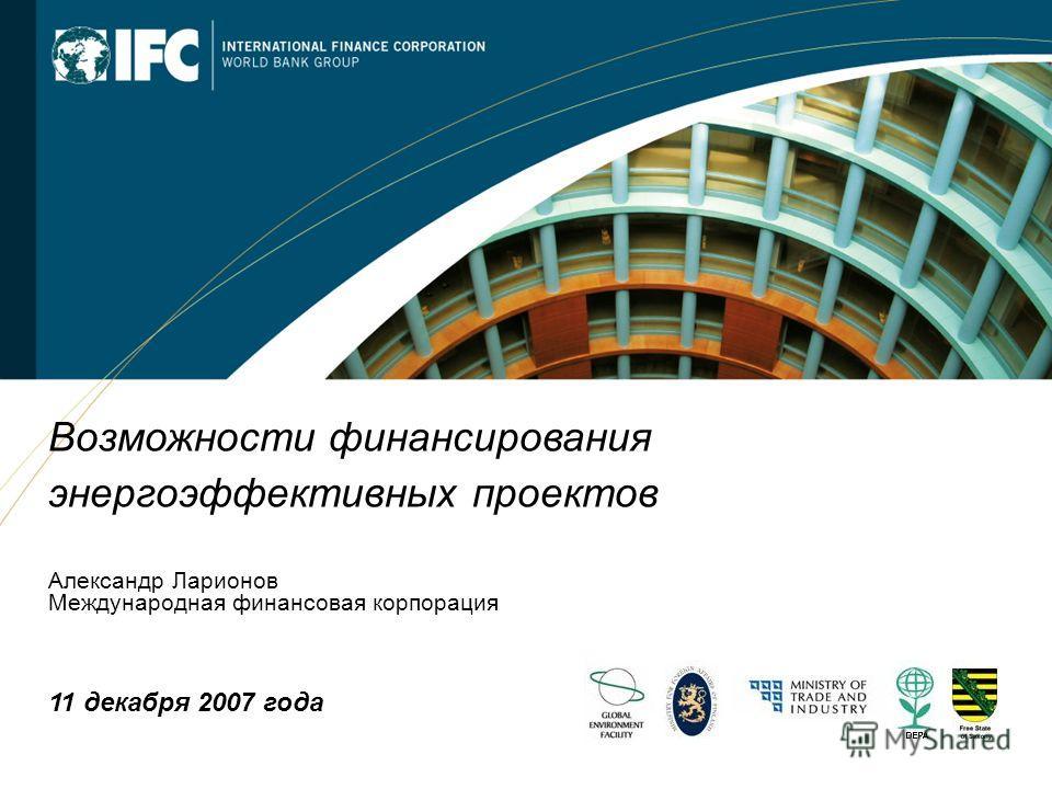 1 Возможности финансирования энергоэффективных проектов Александр Ларионов Международная финансовая корпорация 11 декабря 2007 года