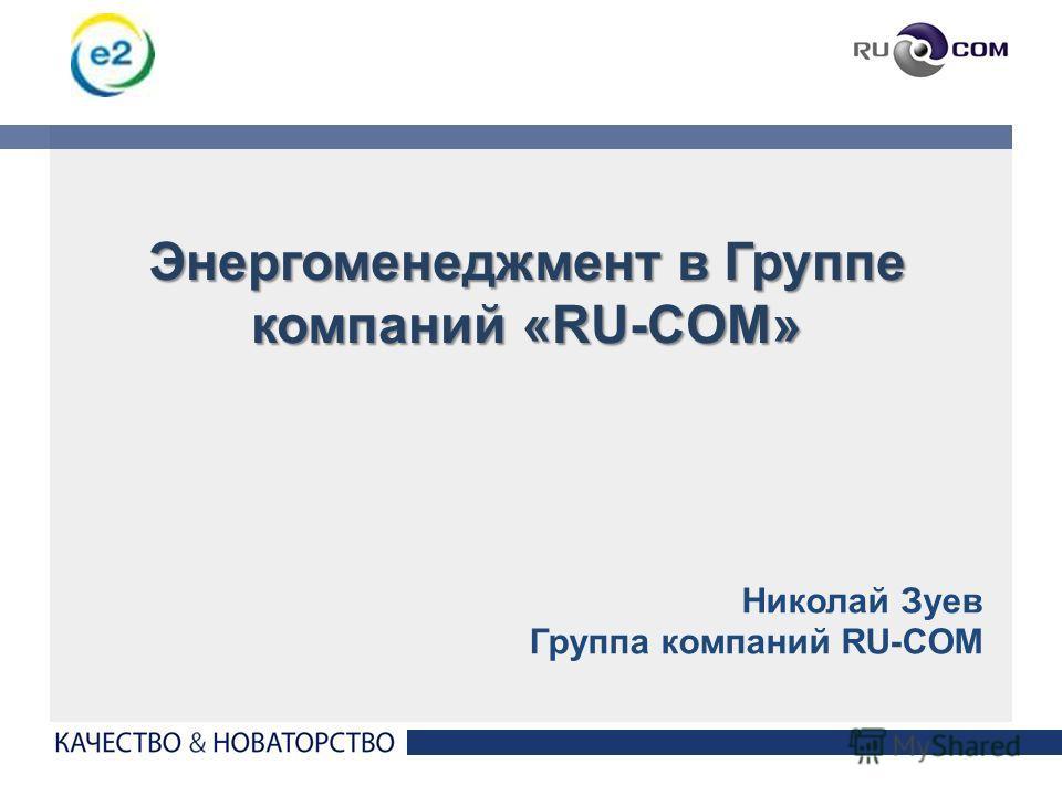 1 Николай Зуев Группа компаний RU-COM Энергоменеджмент в Группе компаний «RU-COM»