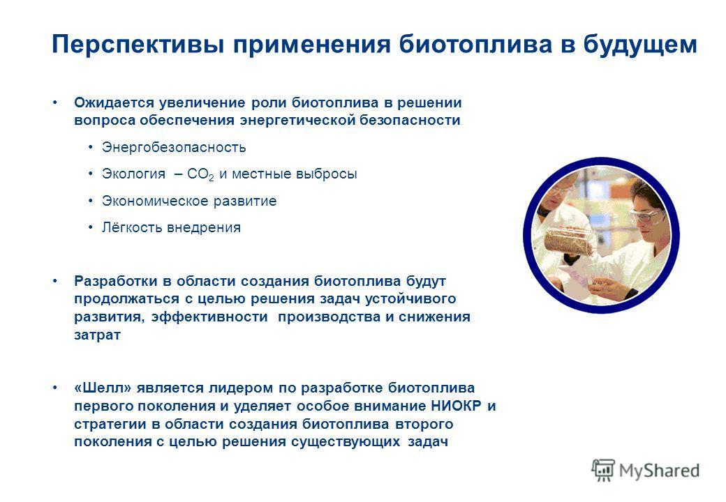 Перспективы применения биотоплива в будущем Ожидается увеличение роли биотоплива в решении вопроса обеспечения энергетической безопасности Энергобезопасность Экология – CO 2 и местные выбросы Экономическое развитие Лёгкость внедрения Разработки в обл