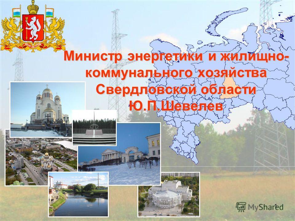 1 Министр энергетики и жилищно- коммунального хозяйства Свердловской области Ю.П.Шевелев