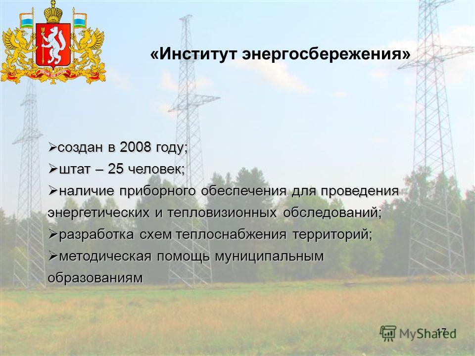17 «Институт энергосбережения» создан в 2008 году; создан в 2008 году; штат – 25 человек; штат – 25 человек; наличие приборного обеспечения для проведения энергетических и тепловизионных обследований; наличие приборного обеспечения для проведения эне
