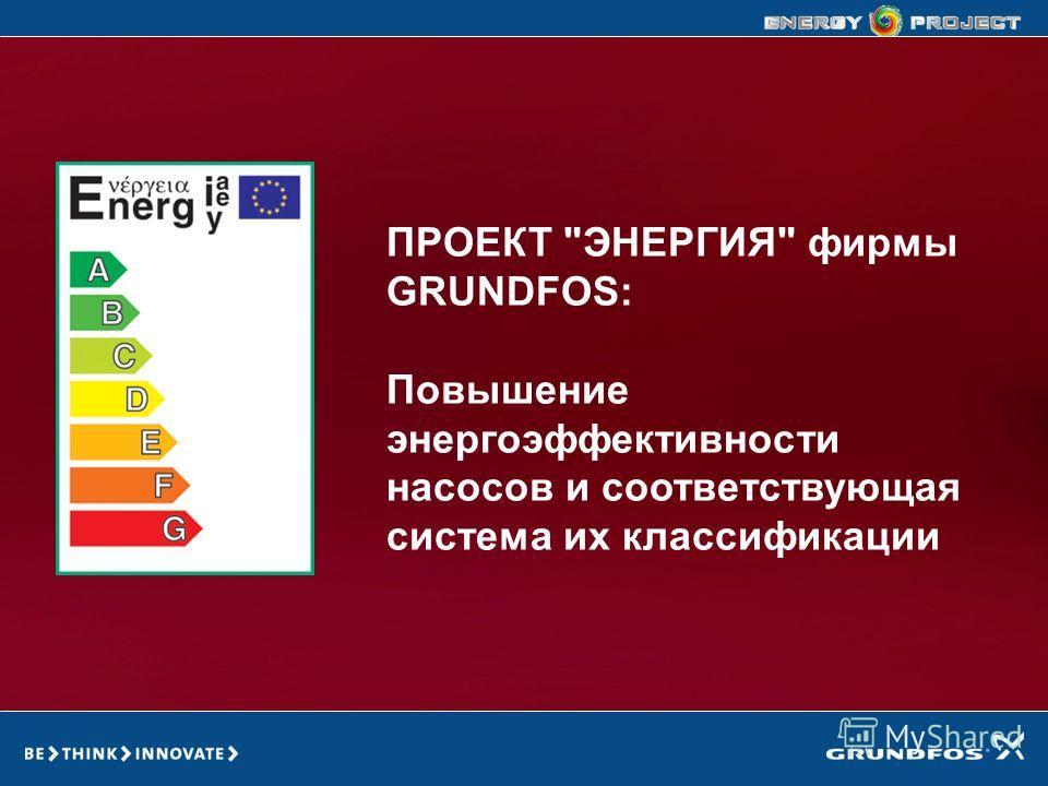 GRUNDFOS ENERGY PROJECT ПРОЕКТ ЭНЕРГИЯ фирмы GRUNDFOS: Повышение энергоэффективности насосов и соответствующая система их классификации