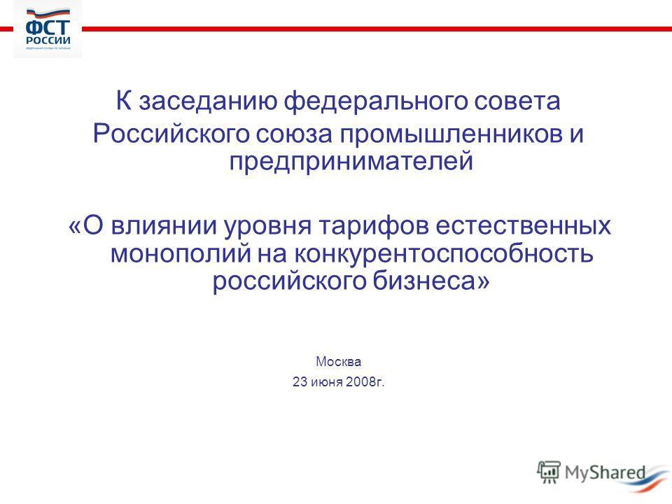 К заседанию федерального совета Российского союза промышленников и предпринимателей «О влиянии уровня тарифов естественных монополий на конкурентоспособность российского бизнеса» Москва 23 июня 2008г.