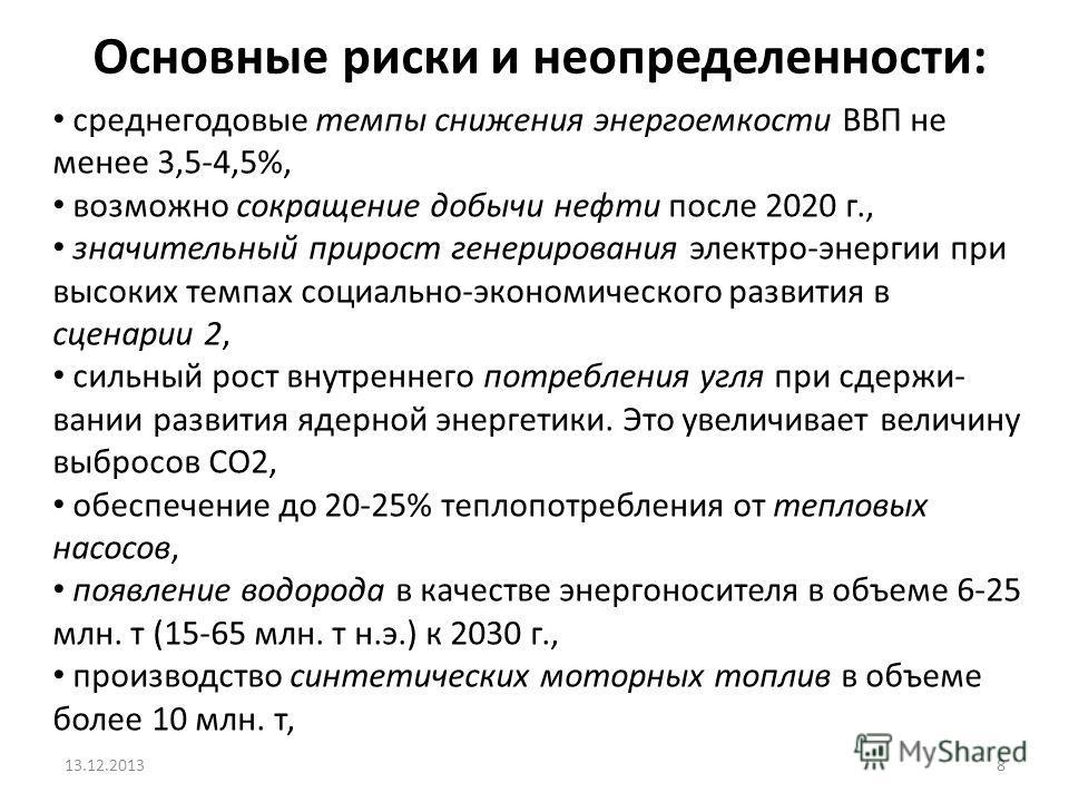 Основные риски и неопределенности: 13.12.20138 среднегодовые темпы снижения энергоемкости ВВП не менее 3,5-4,5%, возможно сокращение добычи нефти после 2020 г., значительный прирост генерирования электро-энергии при высоких темпах социально-экономиче