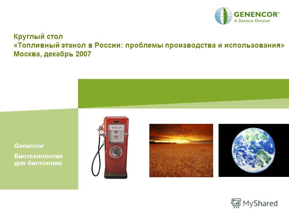 Круглый стол «Топливный этанол в России: проблемы производства и использования» Москва, декабрь 2007 Genencor Биотехнология для биотоплив