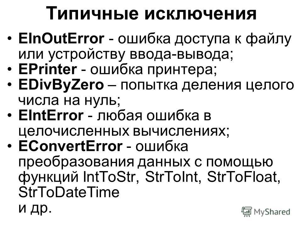 Типичные исключения EInOutError - ошибка доступа к файлу или устройству ввода-вывода; EPrinter - ошибка принтера; EDivByZero – попытка деления целого числа на нуль; EIntError - любая ошибка в целочисленных вычислениях; EConvertError - ошибка преобраз