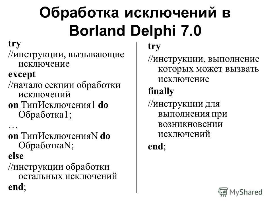 Обработка исключений в Borland Delphi 7.0 try //инструкции, вызывающие исключение except //начало секции обработки исключений on ТипИсключения1 do Обработка1; … on ТипИсключенияN do ОбработкаN; else //инструкции обработки остальных исключений end; tr