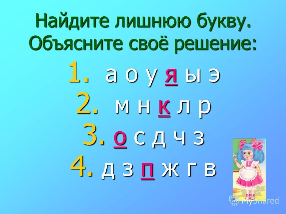 Найдите лишнюю букву. Объясните своё решение: 1. а о у я ы э 2. м н к л р 3. о с д ч з 4. д з п ж г в