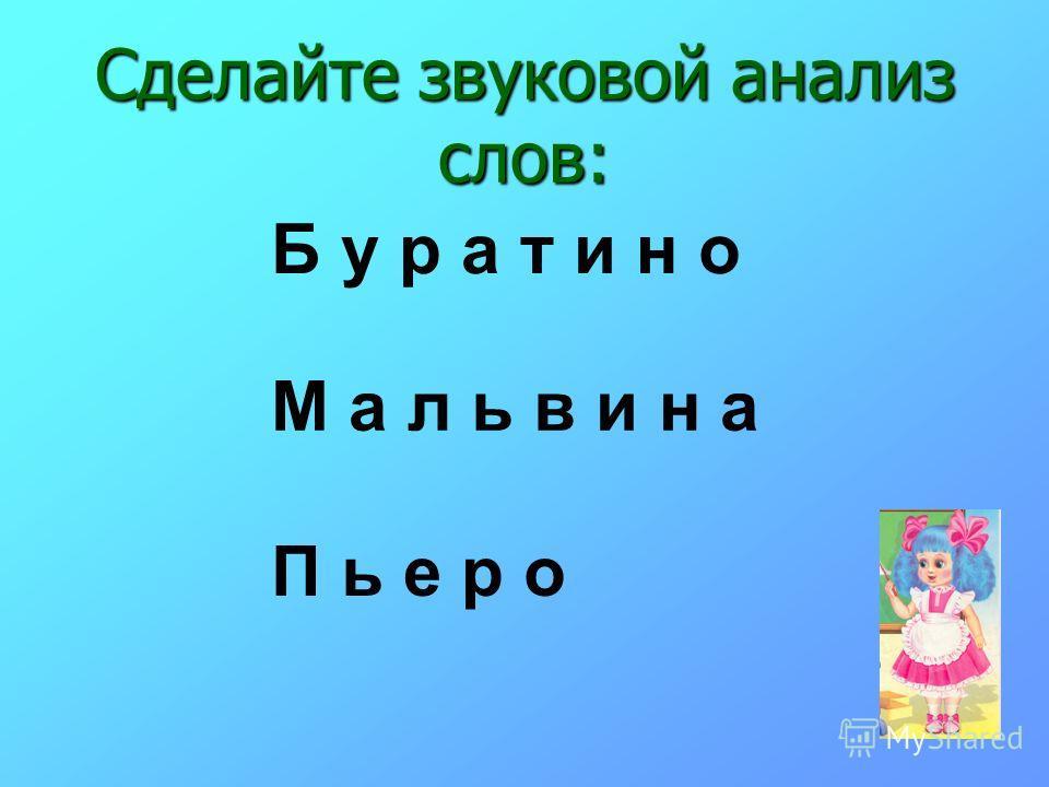 Сделайте звуковой анализ слов: Б у р а т и н о М а л ь в и н а П ь е р о