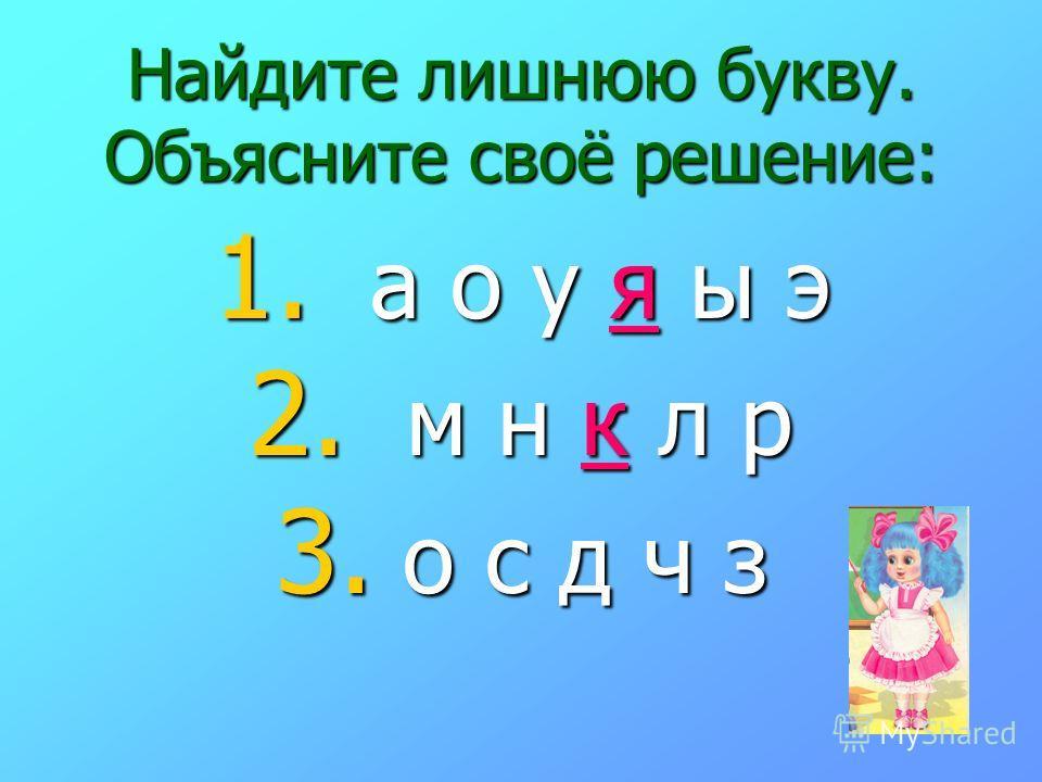 Найдите лишнюю букву. Объясните своё решение: 1. а о у я ы э 2. м н к л р 3. о с д ч з