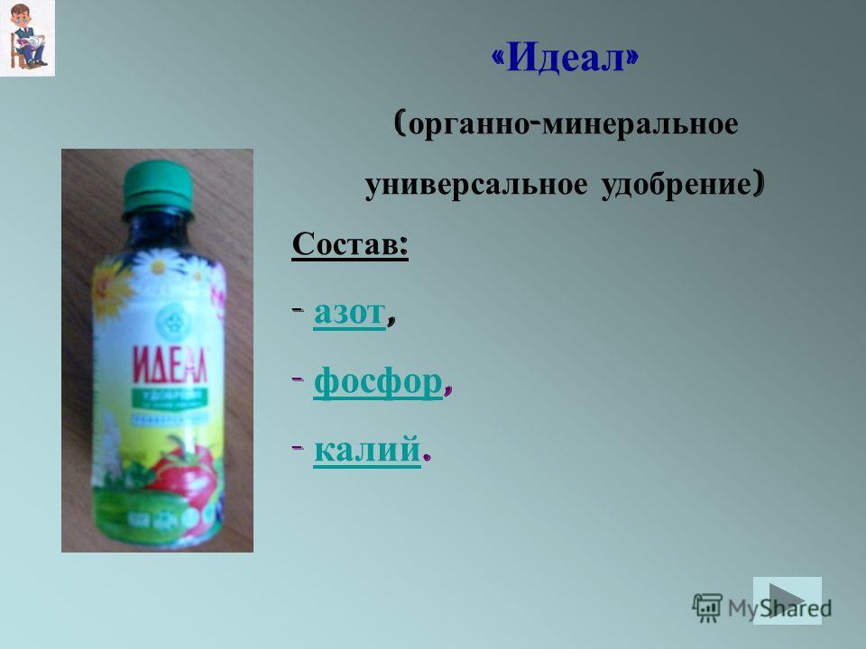 « Идеал » ( органно - минеральное универсальное удобрение ) Состав : - азот, азот - фосфор, фосфор - калий. калий