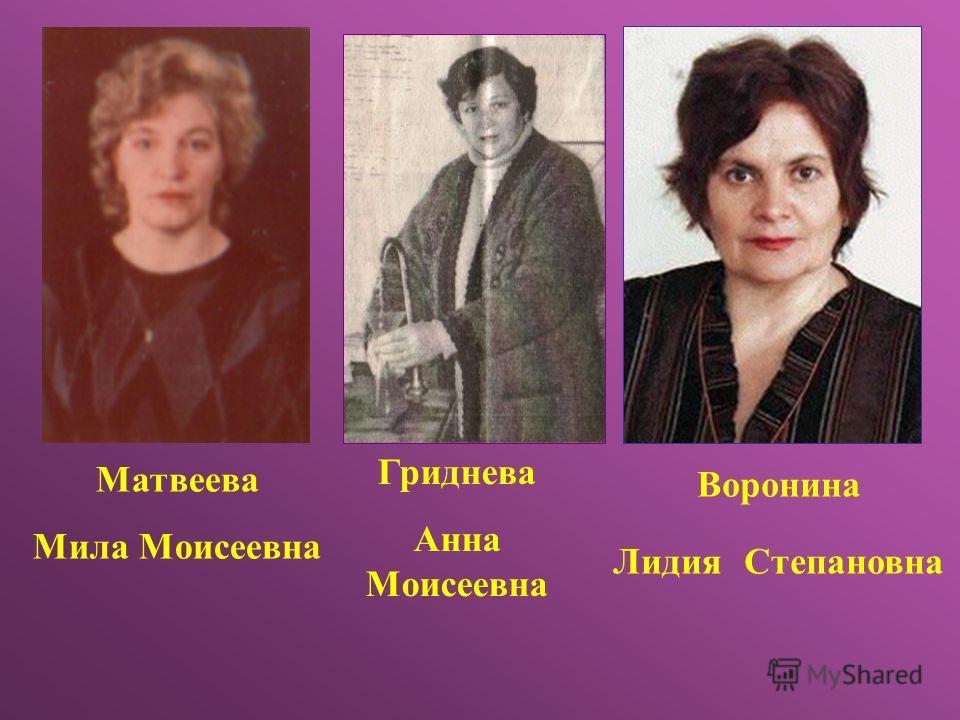 Матвеева Мила Моисеевна Воронина Лидия Степановна Гриднева Анна Моисеевна