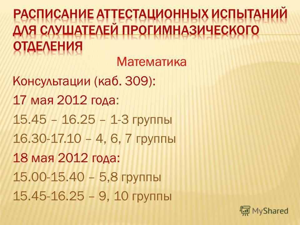 Математика Консультации (каб. 309): 17 мая 2012 года: 15.45 – 16.25 – 1-3 группы 16.30-17.10 – 4, 6, 7 группы 18 мая 2012 года: 15.00-15.40 – 5,8 группы 15.45-16.25 – 9, 10 группы