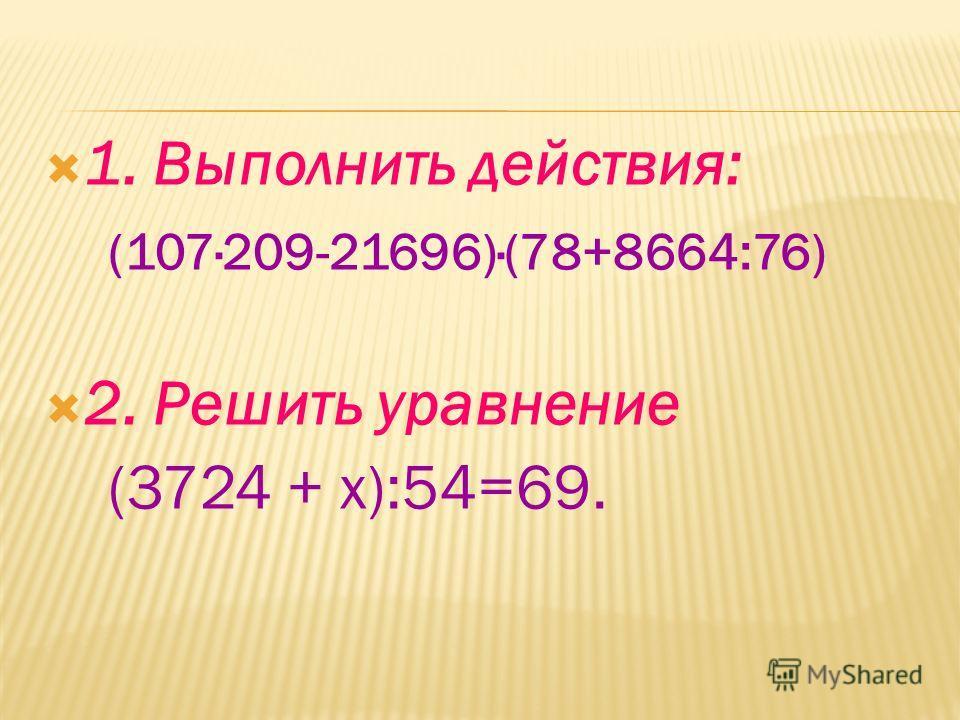 1. Выполнить действия: (107·209-21696)·(78+8664:76) 2. Решить уравнение (3724 + х):54=69.