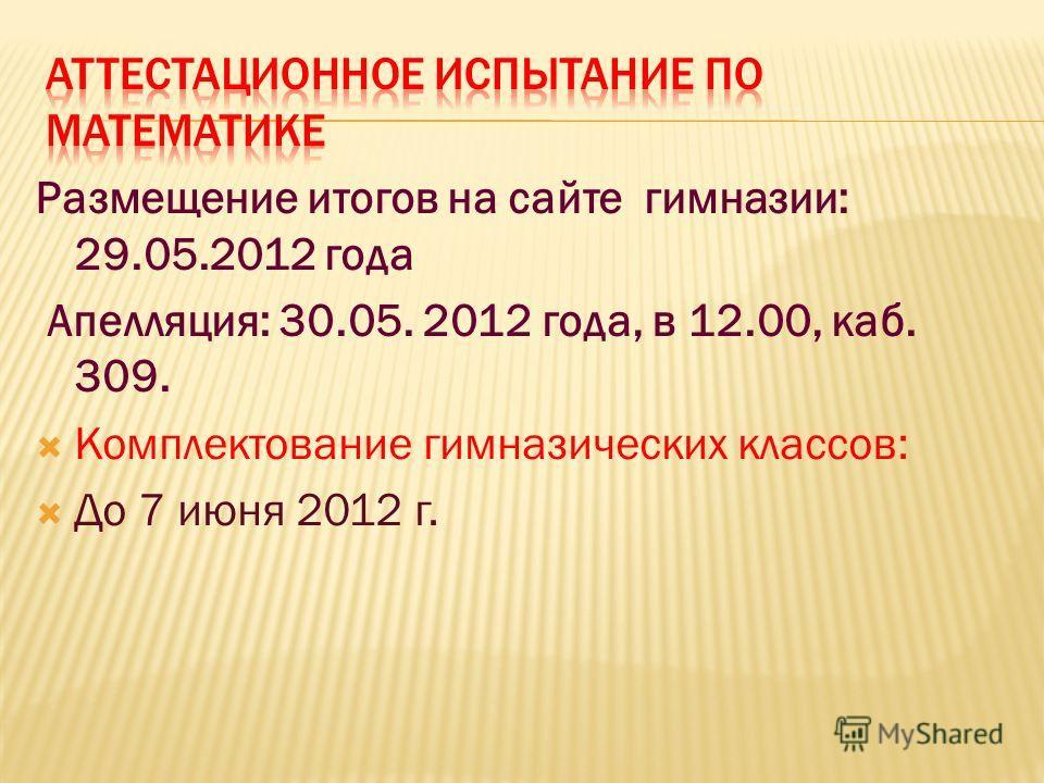 Размещение итогов на сайте гимназии: 29.05.2012 года Апелляция: 30.05. 2012 года, в 12.00, каб. 309. Комплектование гимназических классов: До 7 июня 2012 г.