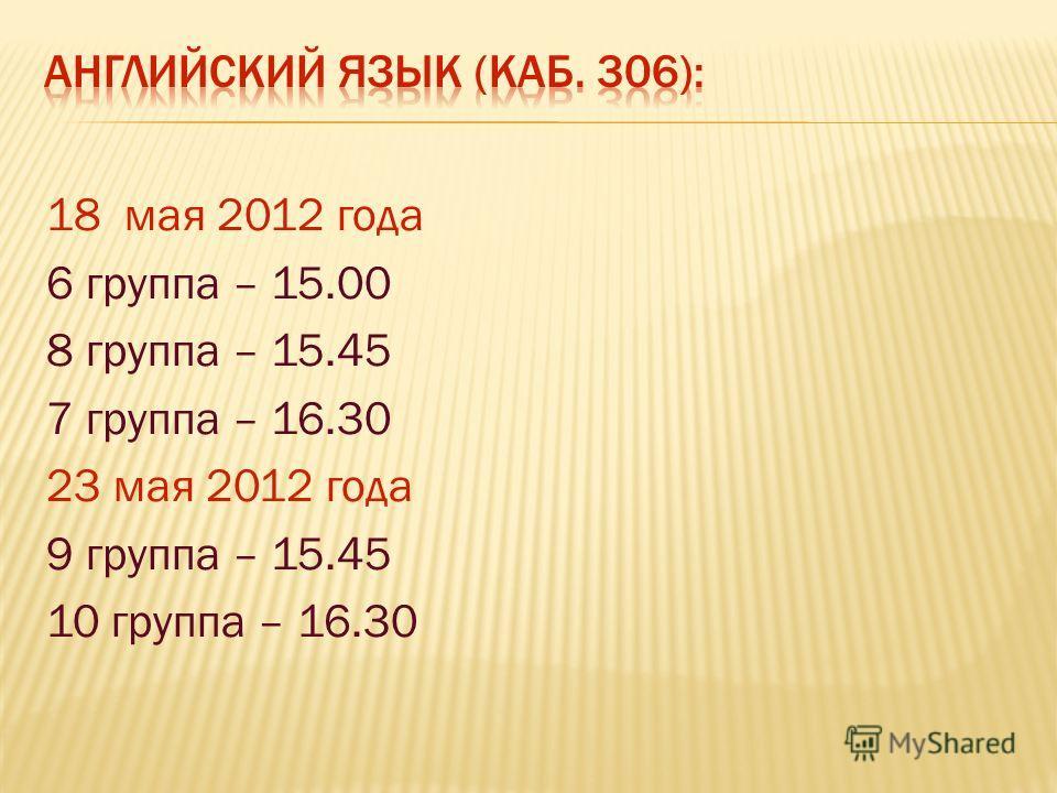 18 мая 2012 года 6 группа – 15.00 8 группа – 15.45 7 группа – 16.30 23 мая 2012 года 9 группа – 15.45 10 группа – 16.30