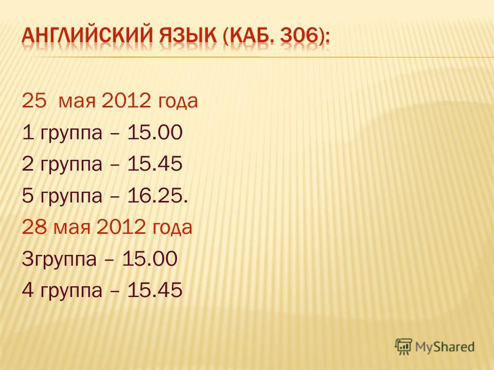 25 мая 2012 года 1 группа – 15.00 2 группа – 15.45 5 группа – 16.25. 28 мая 2012 года 3группа – 15.00 4 группа – 15.45
