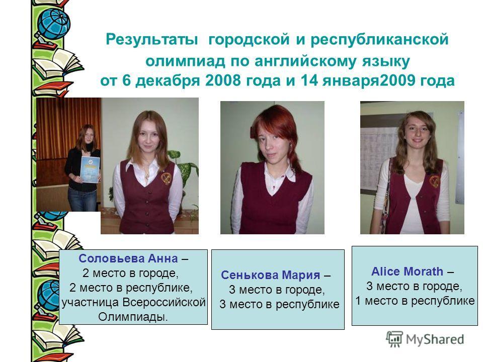 Результаты городской и республиканской олимпиад по английскому языку от 6 декабря 2008 года и 14 января2009 года Соловьева Анна – 2 место в городе, 2 место в республике, участница Всероссийской Олимпиады. Сенькова Мария – 3 место в городе, 3 место в