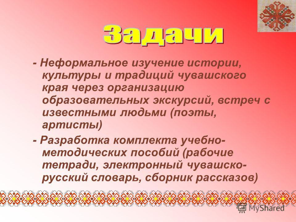 - Неформальное изучение истории, культуры и традиций чувашского края через организацию образовательных экскурсий, встреч с известными людьми (поэты, артисты) - Разработка комплекта учебно- методических пособий (рабочие тетради, электронный чувашско-