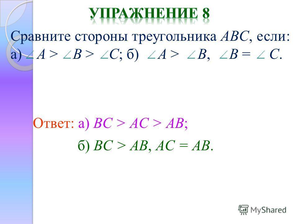 Ответ: а) BC > AC > AB; Сравните стороны треугольника ABC, если: а) A > B > C; б) A > B, B = C. б) BC > AB, AC = AB.