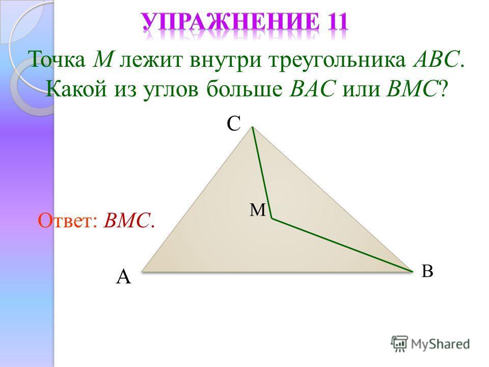 Точка M лежит внутри треугольника ABC. Какой из углов больше BAC или BMC? Ответ: BMC. М С В А