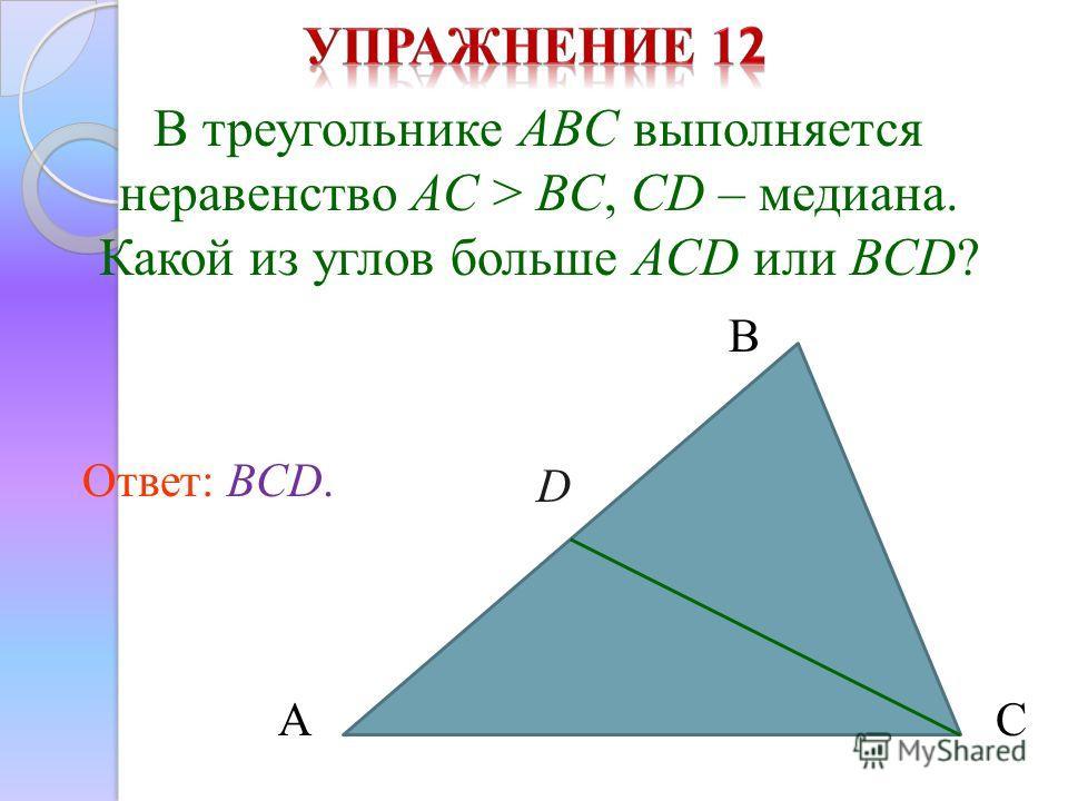 В треугольнике ABC выполняется неравенство AC > BC, CD – медиана. Какой из углов больше ACD или BCD? Ответ: BCD. А В С D