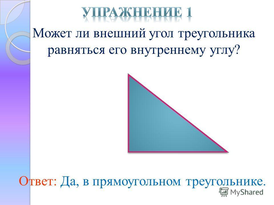 Может ли внешний угол треугольника равняться его внутреннему углу? Ответ: Да, в прямоугольном треугольнике.