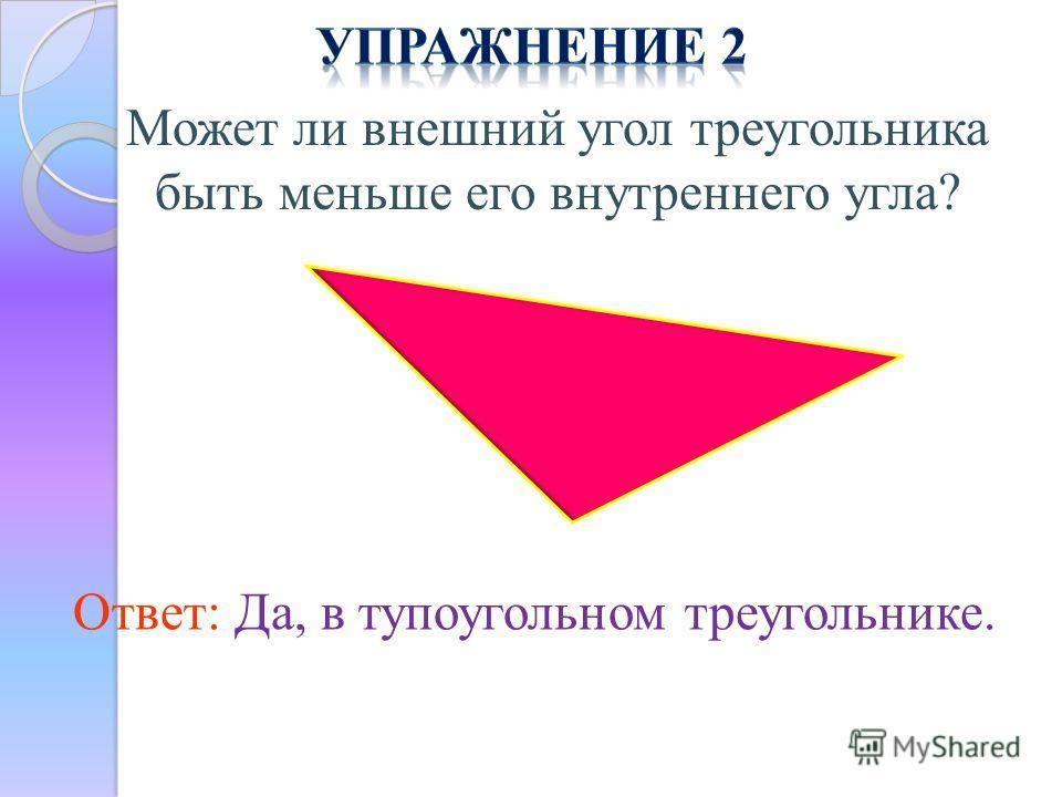 Может ли внешний угол треугольника быть меньше его внутреннего угла? Ответ: Да, в тупоугольном треугольнике.
