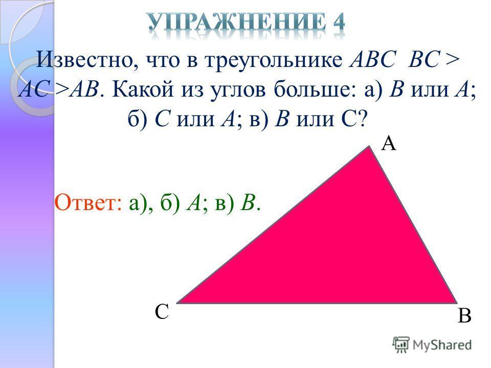 Известно, что в треугольнике ABC BC > AC >AB. Какой из углов больше: а) B или A; б) C или A; в) B или С? Ответ: а), б) A; в) B. А С В
